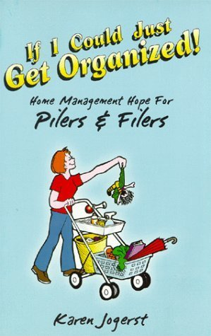 If I Could Just Get Organized! Home Management Hope for Pilers and Filers  by  Karen Jogerst