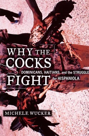 Why the Cocks Fight: Dominicans, Haitians, and the Struggle for Hispaniola  by  Michele Wucker