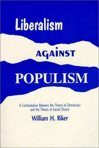 Liberalism Against Populism: A Confrontation Between the Theory of Democracy and the Theory of Social Choice  by  William H. Riker