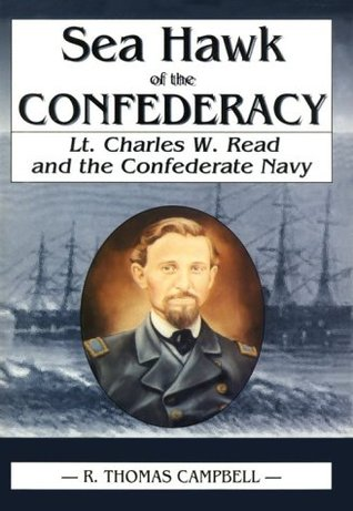 Sea Hawk of the Confederacy: Lt. Charles W. Read and the Confederate Navy R. Thomas Campbell