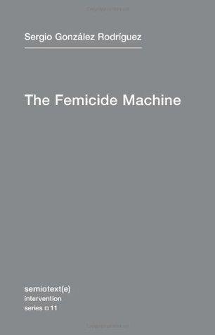 The Femicide Machine (Semiotext(e) / Intervention Series) Sergio González Rodríguez