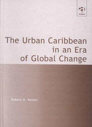The Urban Caribbean in an Era of Global Change Robert B. Potter