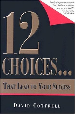 12 Choices... That Lead to Your Success  by  David Cottrell