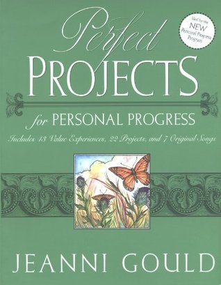 Perfect Projects for Personal Progress: Includes 43 Value Experiences, 22 Projects, and 7 Original Songs Jeanni Gould