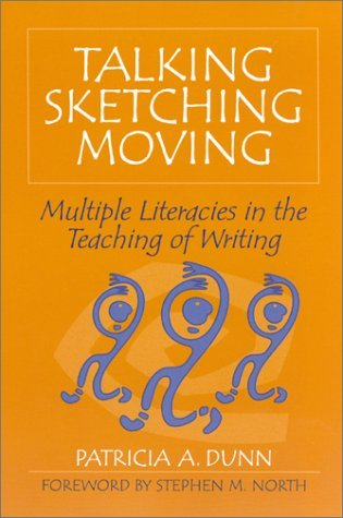 Talking, Sketching, Moving: Multiple Literacies in the Teaching of Writing Patricia A. Dunn