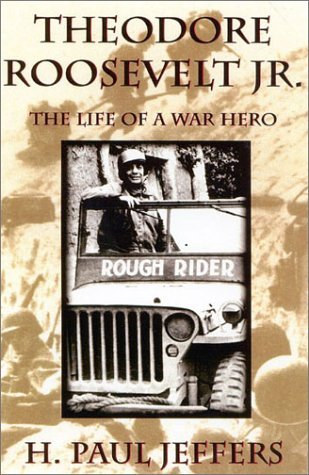 Theodore Roosevelt Jr.: The Life of a War Hero H. Paul Jeffers