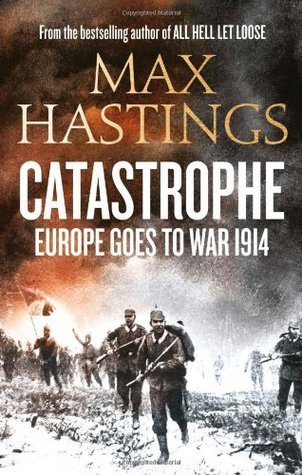 Catastrophe: Europe Goes to War 1914 Max Hastings