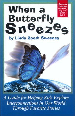 When a Butterfly Sneezes: A Guide for Helping Kids Explore Interconnections in Our World Through Favorite Stories (Systems Thinking for Kids, Big and Small, Vol. 1) Linda Booth Sweeney