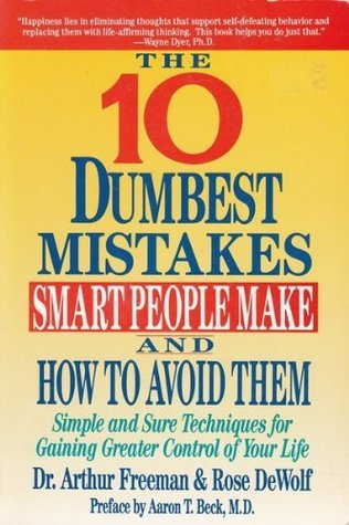 The 10 Dumbest Mistakes Smart People Make and How to Avoid Them: Simple and Sure Techniques for Gaining Greater Control of Your Life  by  Arthur Freeman
