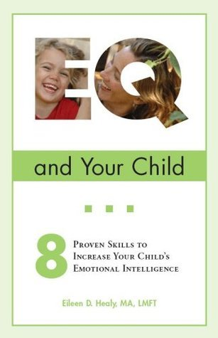 EQ and Your Child: 8 Proven Skills To Increase Your Childs Emotional Intelligence  by  Eileen D. Healy
