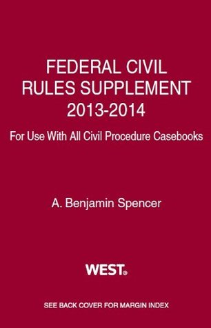 Spencers Federal Civil Rules Supplement, 2013-2014, for Use with All Civil Procedure Casebooks A. Benjamin Spencer