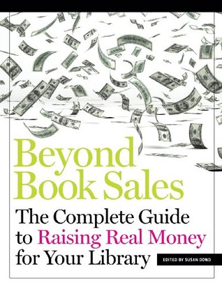 Beyond Book Sales: The Complete Guide to Raising Real Money for Your Library Susan Dowd
