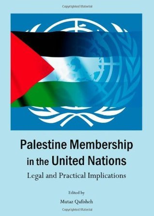 Palestine Membership in the United Nations: Legal and Practical Implications Mutaz Qafisheh