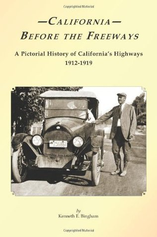 California Before the Freeways: A Pictorial History of Californias Highways 1912-1919  by  Kenneth E Bingham