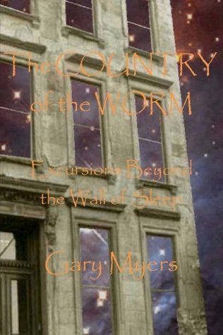 The Country of the Worm: Excursions Beyond the Wall of Sleep Gary Myers