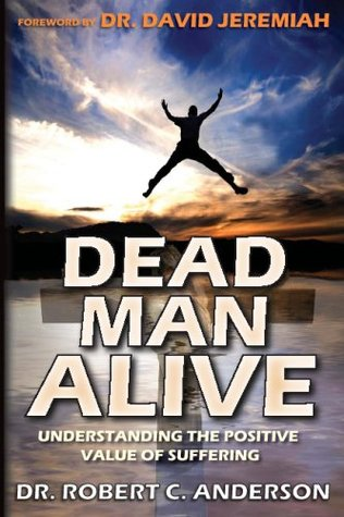 Dead Man Alive: Understanding The Positive Value Of Suffering  by  Robert C. Anderson