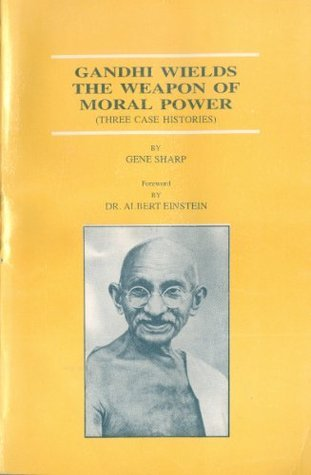 Gandhi Wields the Weapon of Moral Power - Three Case Histories  by  Gene Sharp