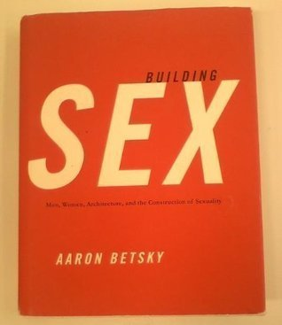 Building Sex: Men, Women, Architecture, and the Construction of Sexuality  by  Aaron Betsky