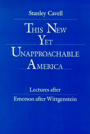 This New Yet Unapproachable America: Essays after Emerson after Wittgenstein  by  Stanley Cavell