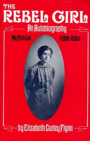 The Rebel Girl: An Autobiography, My First Life 1906-26  by  Elizabeth Gurley Flynn