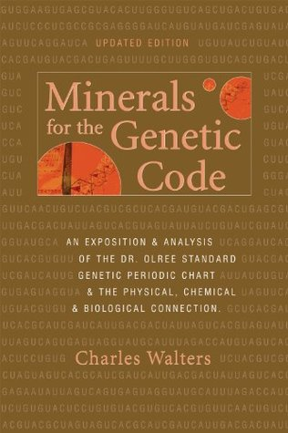 Minerals for the Genetic Code: An Exposition & Anaylsis of the Dr. Olree Standard Genetic Periodic Chart & the Physical, Chemical & Biological Connection Charles Walters