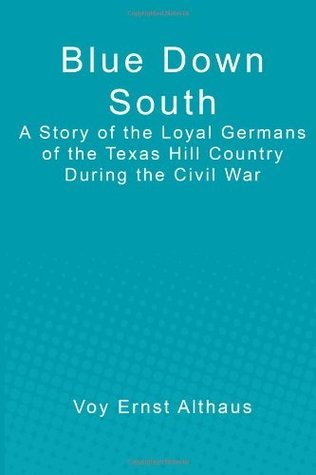 Blue Down South: A Story of the Loyal Germans of the Texas Hill Country During the Civil War Voy Ernst Althaus