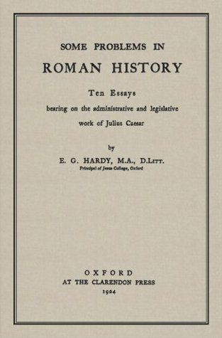 Some Problems in Roman History: Ten Essays Bearing on the Administrative and Legislative Work Of Julius Ceasar  by  Ernest George Hardy