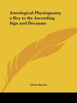 Astrological Physiognomy a Key to the Ascending Sign and Decanate  by  Gloria Barrett