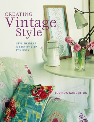 Creating Vintage Style: Stylish Ideas & Step-By-Step Projects Lucinda Ganderton