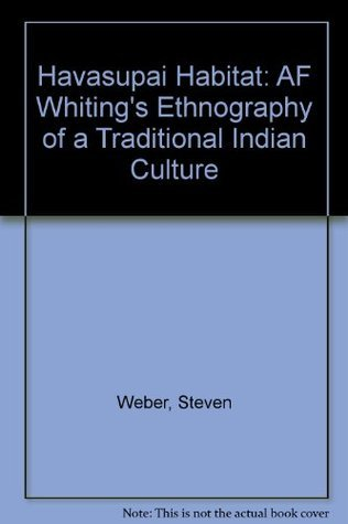 Havasupai Habitat: A.F. Whitings Ethnography of a Traditional Indian Culture Alfred F. Whiting