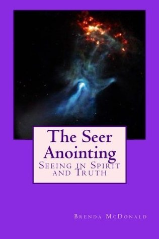 The Seer Anointing: Seer of the Truth in the Spirit Realm. Brenda McDonald