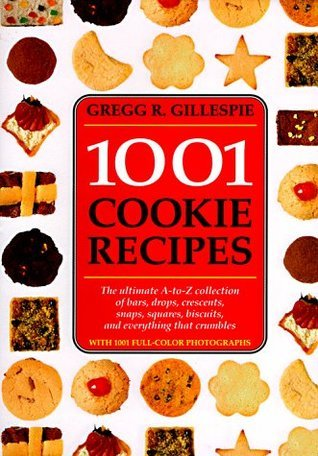 1001 Cookie Recipes: The Ultimate A-To-Z Collection of Bars, Drops, Crescents, Snaps, Squares, Biscuits, and Everything That Crumbles  by  Gregg R. Gillespie