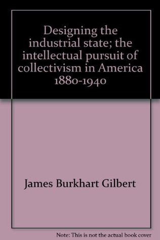 Designing the Industrial State: The Intellectual Pursuit of Collectivism in America 1880-1940 James Burkhart Gilbert