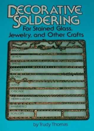 Decorative Soldering for Stained Glass, Jewelry and Other Crafts  by  Trudy Thomas