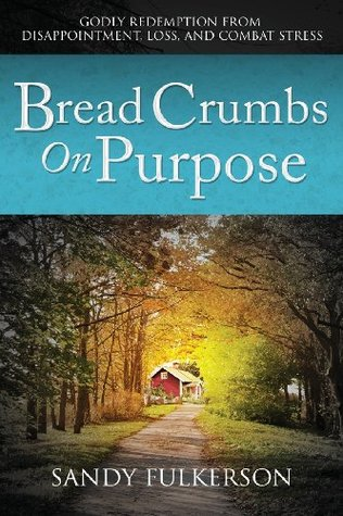 Bread Crumbs on Purpose: Godly Redemption from Disappointment, Loss, and Combat Stress  by  Sandy Fulkerson