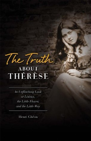 The Truth about Therese: An Unflinching Look at Lisieux, the Little Flower and the Little Way  by  Henri Gheon