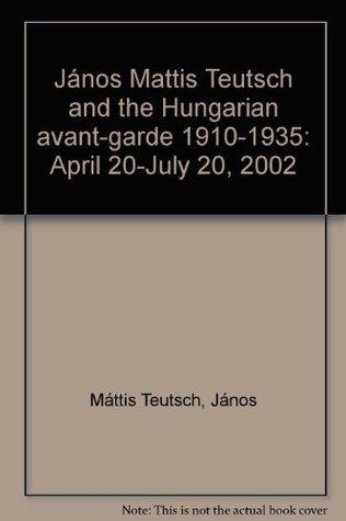 Janos Mattis Teutsch and the Hungarian avant-garde 1910-1935: April 20-July 20, 2002 János Máttis Teutsch
