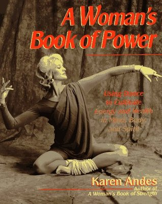A Womans Book of Power: Using Dance to Cultivate Energy  by  Karen Andes