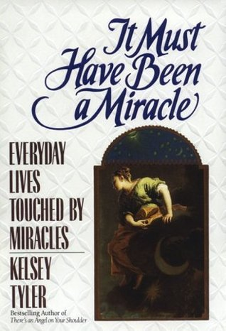 It Must Have Been a Miracle: Everyday Lives Touched miracles by Kelsey Tyler