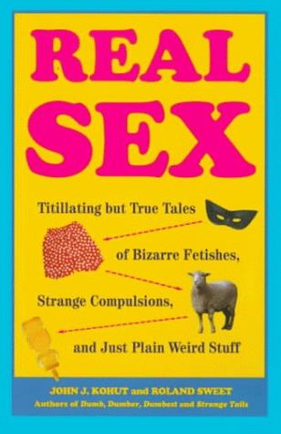 Real Sex: Titillating but True Tales Bizarre Fetishes Strange Compulsions Just Plain Weird John J. Kohut