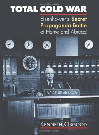 Total Cold War: Eisenhowers Secret Propaganda Battle at Home and Abroad Kenneth Osgood