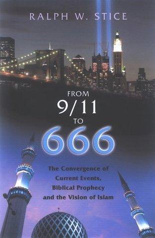 From 9/11 to 666: The Convergence of Current Events, Biblical Prophecy and the Vision of Islam  by  Ralph Stice