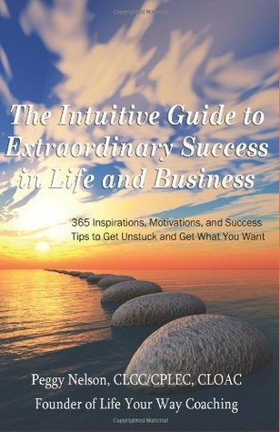 The Intuitive Guide to Extraordinary Success in Life and Business: 365 Inspirations, Motivations, and Success Tips to Get Unstuck and Get What You Want  by  Peggy Nelson