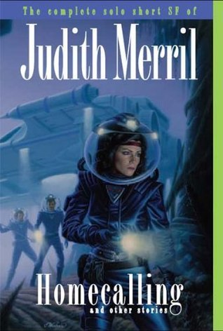Homecalling and Other Stories: The Complete Solo Short SF of Judith Merril  by  Judith Merril