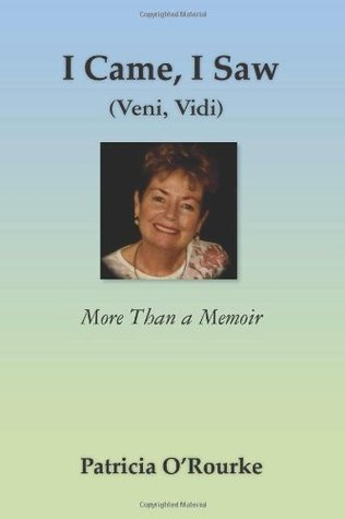 I Came, I Saw (Veni, Vidi): More Than a Memoir Patricia ORourke