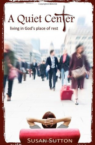 A Quiet Center: Living in Gods Place of Rest Susan Sutton