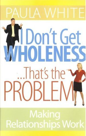 I Dont Get Wholeness ... Thats the Problem ~ Making Relationships Work  by  Paula White