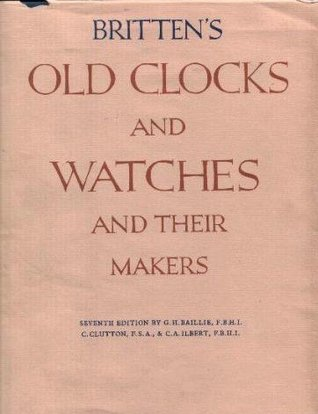 Brittens Old Clocks and Watches and Their Makers, 7th Edition G. H. Baillie