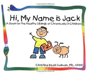 Hi, My Name Is Jack (A Book For The Healthy Siblings Of Chronically Ill Children)  by  Christina Beall-Sullivan