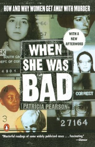When She Was Bad: Violent Women and the Myth of Innocence  by  Patricia Pearson